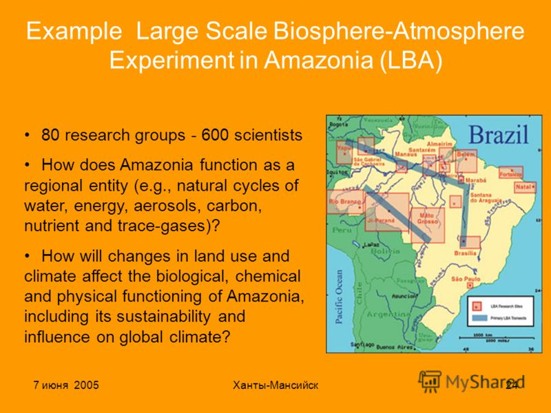 7 июня 2005Ханты-Мансийск24 ExampleLarge Scale Biosphere-Atmosphere Experiment in Amazonia (LBA) 80 research groups - 600 scientists How does Amazonia function as a regional entity (e.g., natural cycles of water, energy, aerosols, carbon, nutrient an