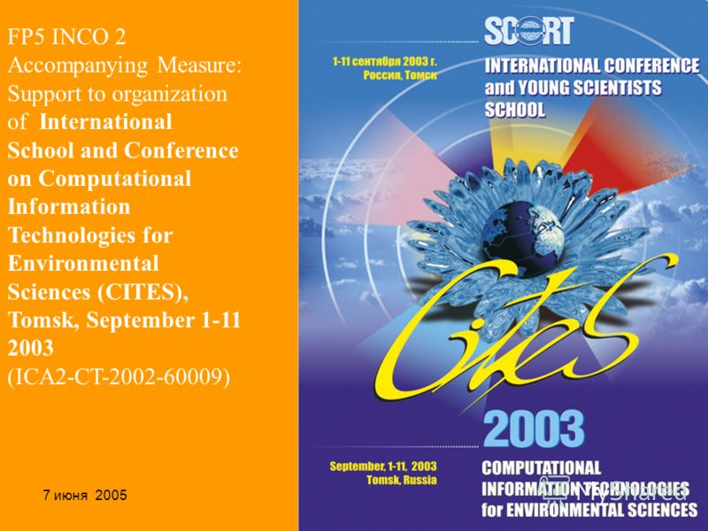 7 июня 2005Ханты-Мансийск29 FP5 INCO 2 Accompanying Measure: Support to organization of International School and Conference on Computational Information Technologies for Environmental Sciences (CITES), Tomsk, September 1-11 2003 (ICA2-CT-2002-60009)