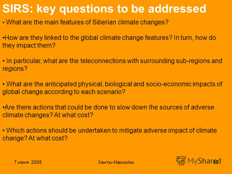 7 июня 2005Ханты-Мансийск38 SIRS: key questions to be addressed What are the main features of Siberian climate changes? How are they linked to the global climate change features? In turn, how do they impact them? In particular, what are the teleconne