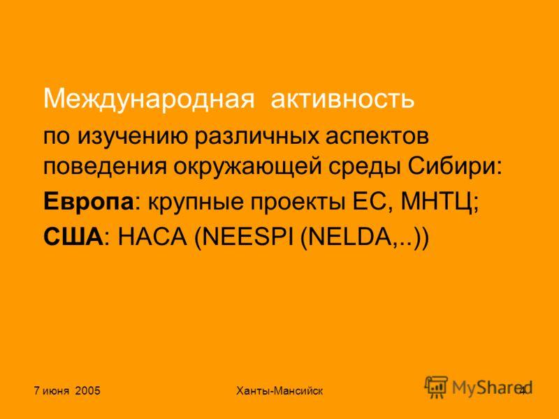 7 июня 2005Ханты-Мансийск4 Международная активность по изучению различных аспектов поведения окружающей среды Сибири: Европа: крупные проекты ЕС, МНТЦ; США: НАСА (NEESPI (NELDA,..))
