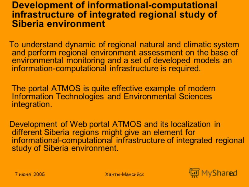 7 июня 2005Ханты-Мансийск43 Development of informational-computational infrastructure of integrated regional study of Siberia environment To understand dynamic of regional natural and climatic system and perform regional environment assessment on the