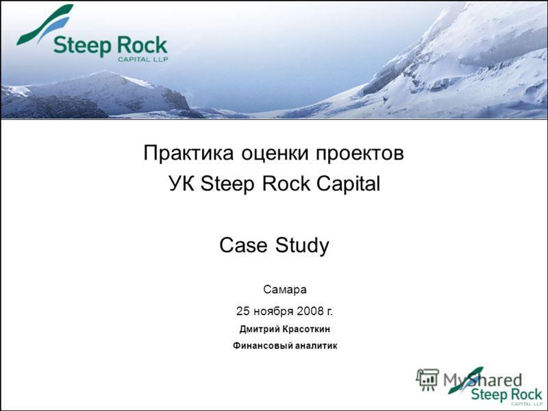 Практика оценки проектов УК Steep Rock Capital Case Study Самара 25 ноября 2008 г. Дмитрий Красоткин Финансовый аналитик