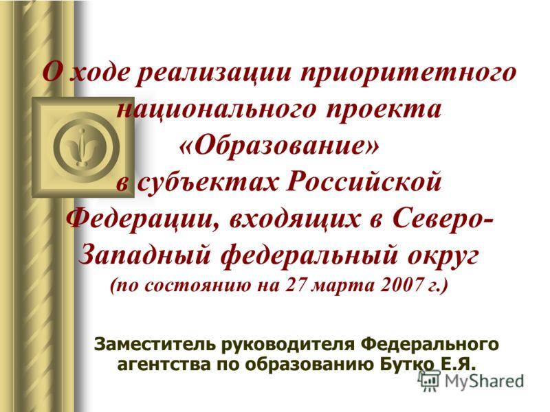 О ходе реализации приоритетного национального проекта «Образование» в субъектах Российской Федерации, входящих в Северо- Западный федеральный округ (по состоянию на 27 марта 2007 г.) Заместитель руководителя Федерального агентства по образованию Бутк