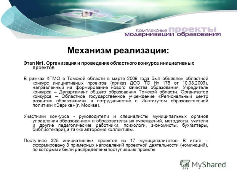 Механизм реализации: Этап 1. Организация и проведение областного конкурса инициативных проектов В рамках КПМО в Томской области в марте 2009 года был объявлен областной конкурс инициативных проектов (приказ ДОО ТО 178 от 10.03.2009), направленный на