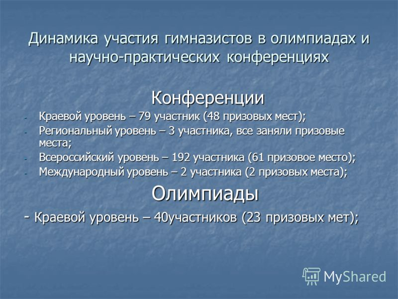 Динамика участия гимназистов в олимпиадах и научно-практических конференциях Конференции Конференции - Краевой уровень – 79 участник (48 призовых мест); - Региональный уровень – 3 участника, все заняли призовые места; - Всероссийский уровень – 192 уч