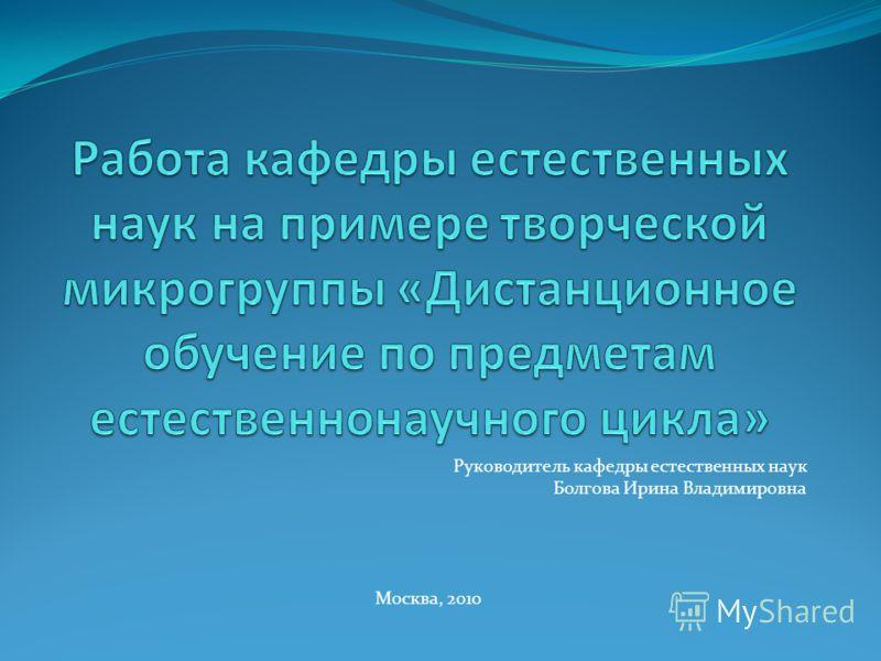 Руководитель кафедры естественных наук Болгова Ирина Владимировна Москва, 2010