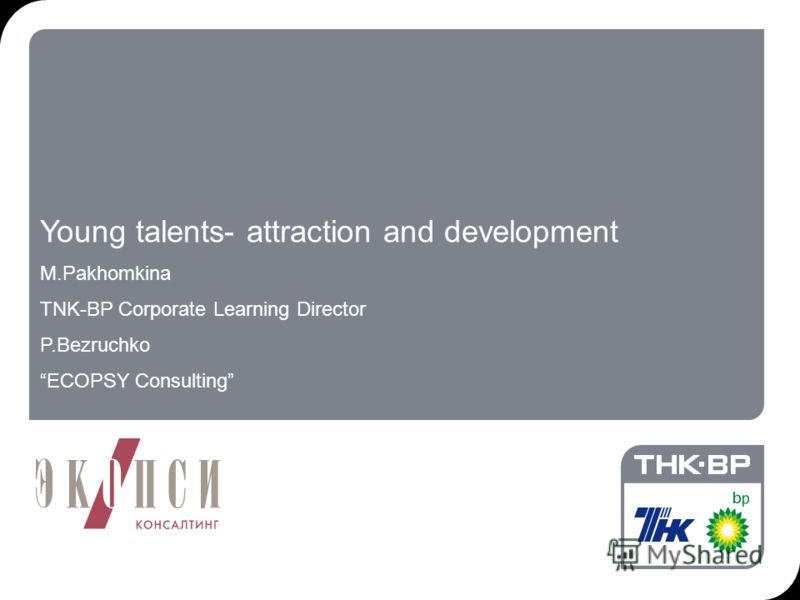 18.09.2012 7:192 Young talents- attraction and development M.Pakhomkina TNK-BP Corporate Learning Director P.Bezruchko ECOPSY Consulting