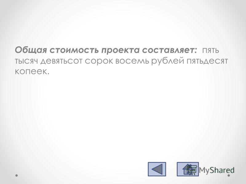 Общая стоимость проекта составляет: пять тысяч девятьсот сорок восемь рублей пятьдесят копеек.