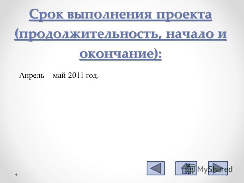 Срок выполнения проекта (продолжительность, начало и окончание): Апрель – май 2011 год.