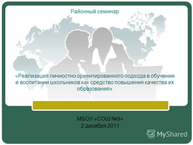 Районный семинар «Реализация личностно ориентированного подхода в обучении и воспитании школьников как средство повышения качества их образования» МБОУ «СОШ 9» 2 декабря 2011