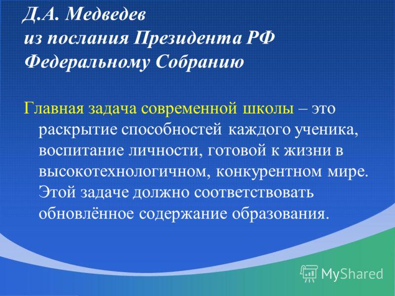 Д.А. Медведев из послания Президента РФ Федеральному Собранию Главная задача современной школы – это раскрытие способностей каждого ученика, воспитание личности, готовой к жизни в высокотехнологичном, конкурентном мире. Этой задаче должно соответство