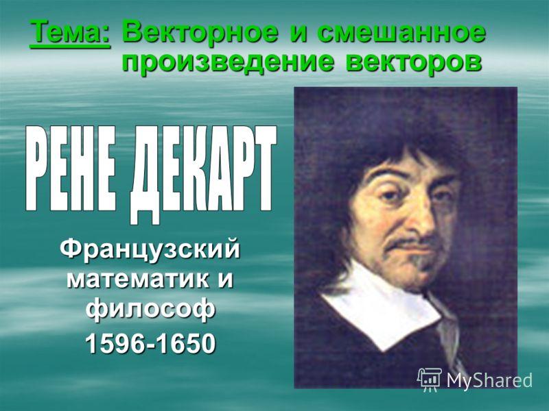 Французский математик и философ 1596-1650 Тема: Векторное и смешанное произведение векторов