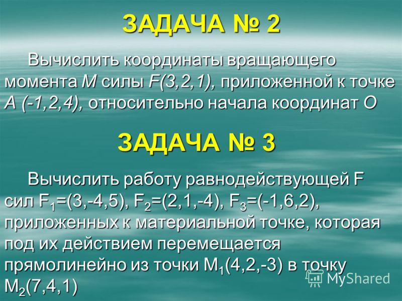 Вычислить работу равнодействующей F сил F 1 =(3,-4,5), F 2 =(2,1,-4), F 3 =(-1,6,2), приложенных к материальной точке, которая под их действием перемещается прямолинейно из точки М 1 (4,2,-3) в точку М 2 (7,4,1) Вычислить координаты вращающего момент