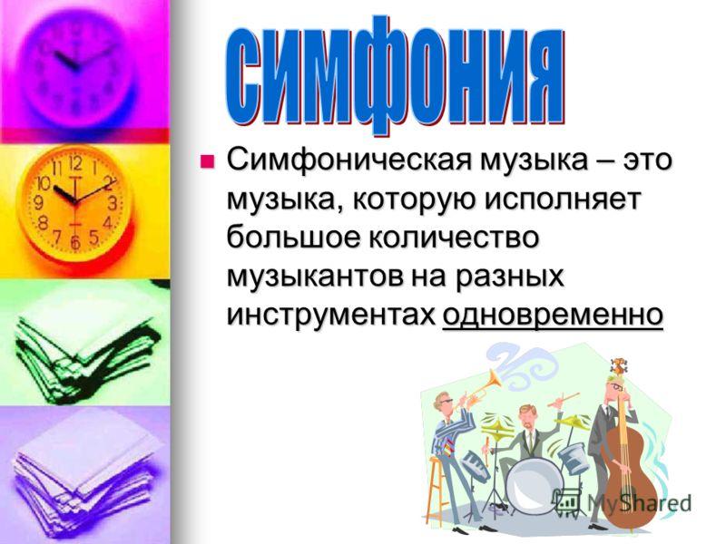 Симфоническая музыка – это музыка, которую исполняет большое количество музыкантов на разных инструментах одновременно Симфоническая музыка – это музыка, которую исполняет большое количество музыкантов на разных инструментах одновременно