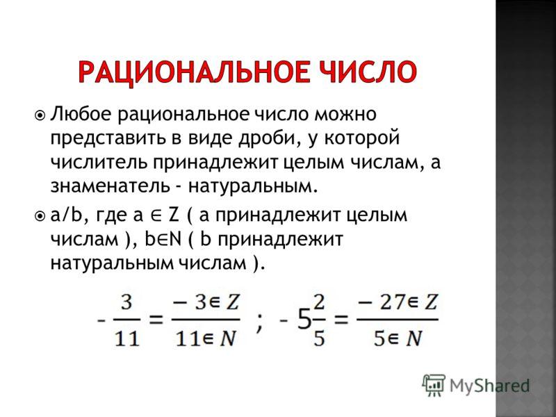 Любое рациональное число можно представить в виде дроби, у которой числитель принадлежит целым числам, а знаменатель - натуральным. a/b, где a Z ( a принадлежит целым числам ), b N ( b принадлежит натуральным числам ).