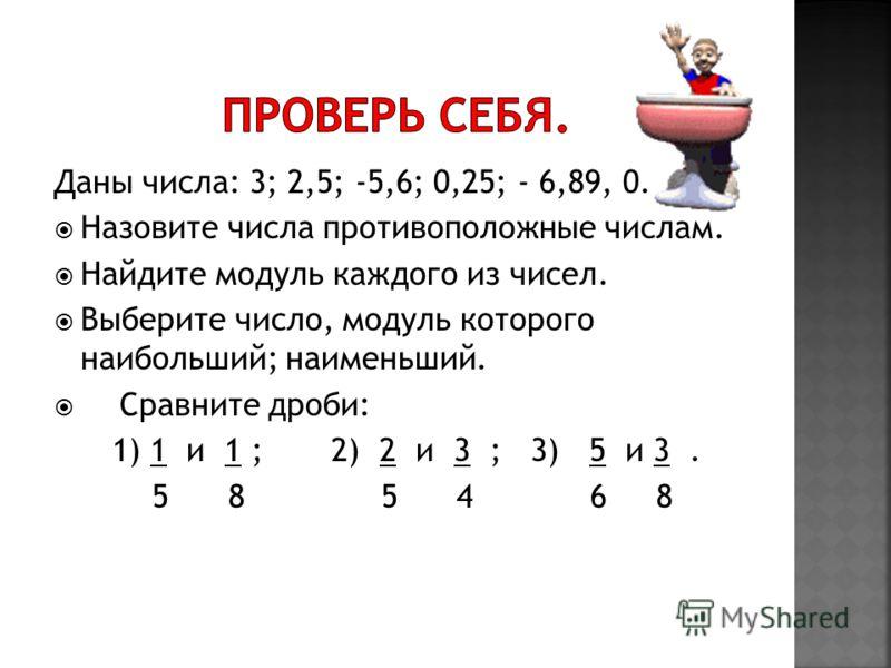Даны числа: 3; 2,5; -5,6; 0,25; - 6,89, 0. Назовите числа противоположные числам. Найдите модуль каждого из чисел. Выберите число, модуль которого наибольший; наименьший. Сравните дроби: 1) 1 и 1 ; 2) 2 и 3 ; 3) 5 и 3. 5 8 5 4 6 8