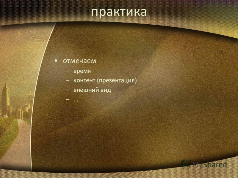 практика отмечаем –время –контент (презентация) –внешний вид –...