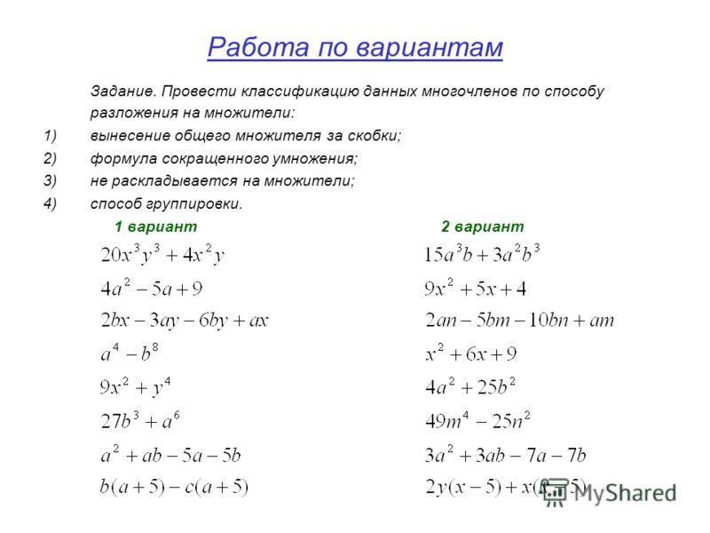 Работа по вариантам Задание. Провести классификацию данных многочленов по способу разложения на множители: 1)вынесение общего множителя за скобки; 2)формула сокращенного умножения; 3)не раскладывается на множители; 4)способ группировки. 1 вариант 2 в