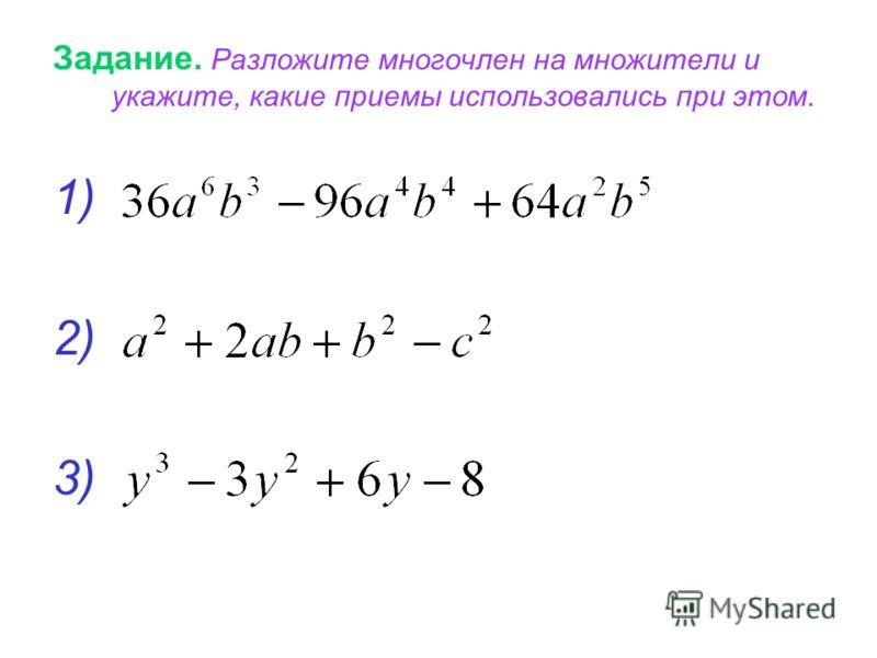 Задание. Разложите многочлен на множители и укажите, какие приемы использовались при этом. 1) 2) 3)