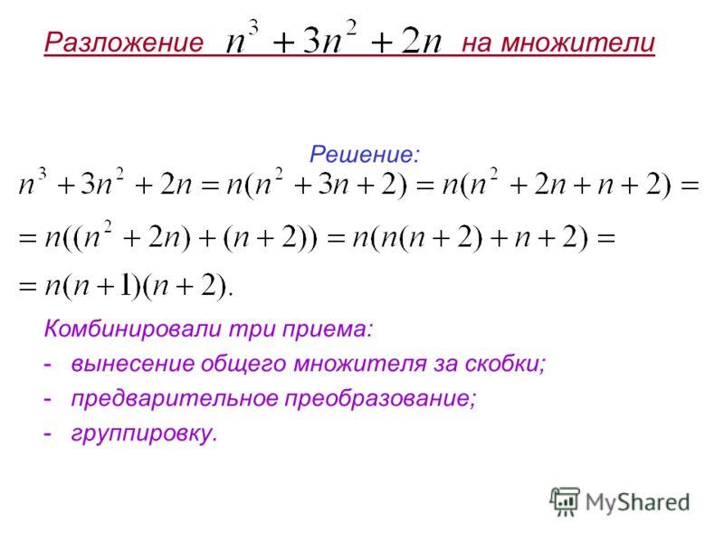 Разложение на множители Решение: Комбинировали три приема: -вынесение общего множителя за скобки; -предварительное преобразование; -группировку.