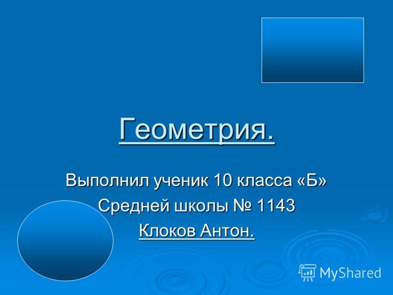 Геометрия. Выполнил ученик 10 класса «Б» Средней школы 1143 Клоков Антон.