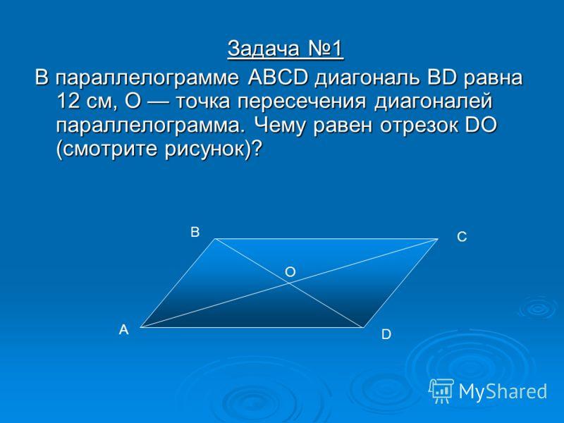 Задача 1 Задача 1 В параллелограмме ABCD диагональ BD равна 12 см, О точка пересечения диагоналей параллелограмма. Чему равен отрезок DO (смотрите рисунок)? В параллелограмме ABCD диагональ BD равна 12 см, О точка пересечения диагоналей параллелограм