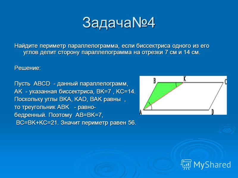 Задача4 Найдите периметр параллелограмма, если биссектриса одного из его углов делит сторону параллелограмма на отрезки 7 см и 14 см. Решение: Пусть ABCD - данный параллелограмм, AK - указанная биссектриса, BK=7, KC=14. Поскольку углы BKA, KAD, BAK р