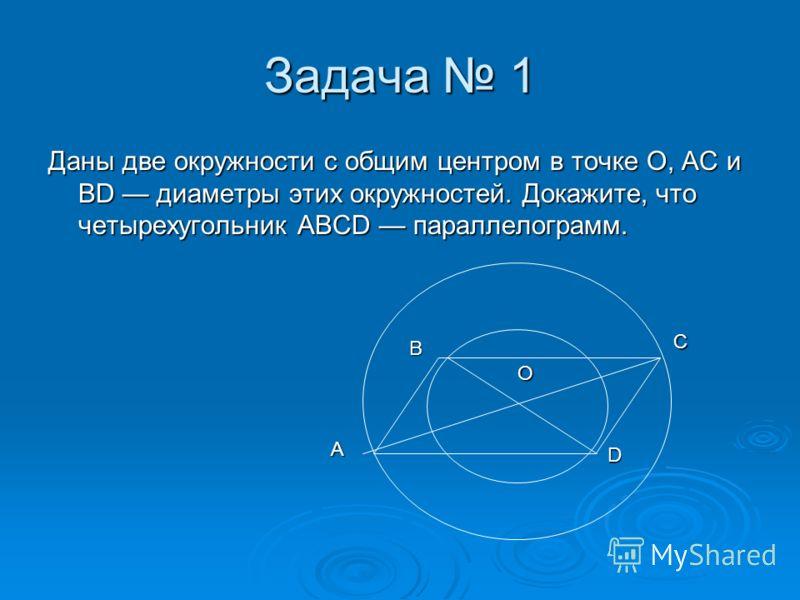 Задача 1 Даны две окружности с общим центром в точке О, АС и BD диаметры этих окружностей. Докажите, что четырехугольник ABCD параллелограмм. O A B C D