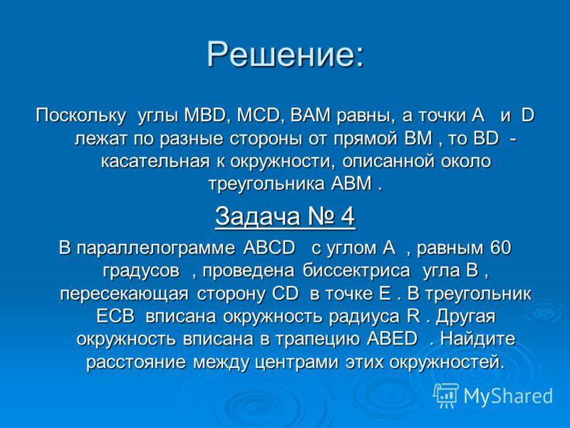 Решение: Поскольку углы MBD, MCD, BAM равны, а точки A и D лежат по разные стороны от прямой BM, то BD - касательная к окружности, описанной около треугольника ABM. Задача 4 В параллелограмме ABCD с углом A, равным 60 градусов, проведена биссектриса