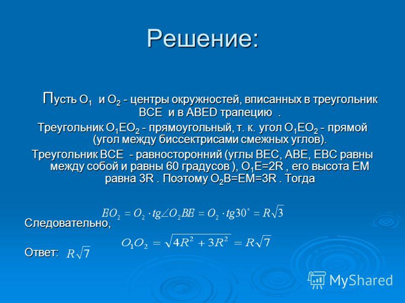 Решение: П усть O 1 и O 2 - центры окружностей, вписанных в треугольник BCE и в ABED трапецию. Треугольник O 1 EO 2 - прямоугольный, т. к. угол O 1 EO 2 - прямой (угол между биссектрисами смежных углов). Треугольник BCE - равносторонний (углы BEC, AB