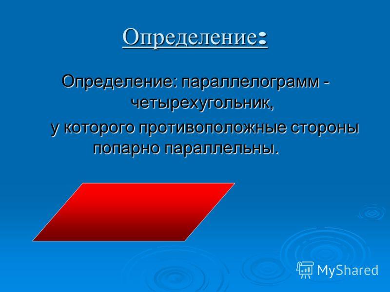Определение : Определение: параллелограмм - четырехугольник, у которого противоположные стороны попарно параллельны. у которого противоположные стороны попарно параллельны.