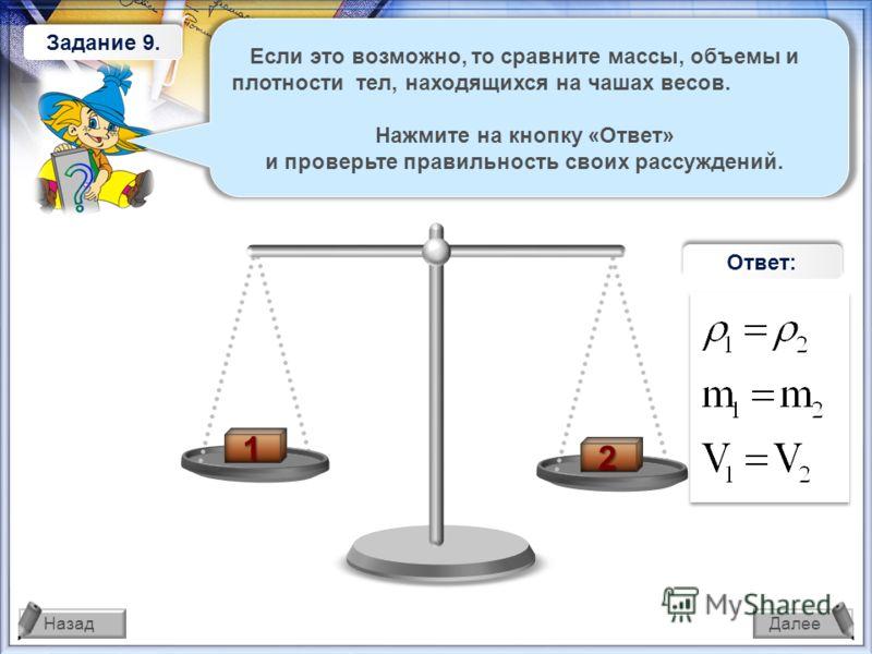 ДалееНазад 1 2 1 1 Задание 8. 1 1 Ответ: Если это возможно, то сравните массы, объемы и плотности тел, находящихся на чашах весов. Нажмите на кнопку «Ответ» и проверьте правильность своих рассуждений.