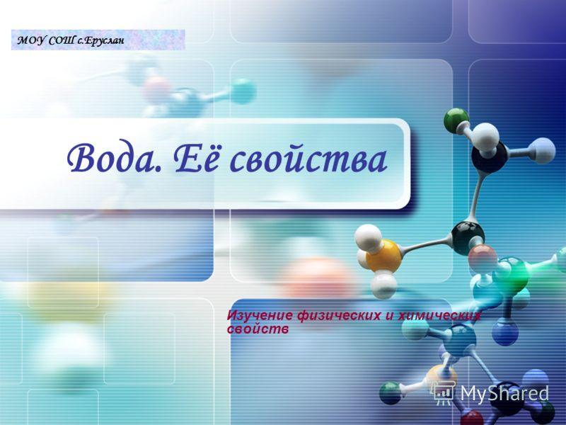 LOGO Вода. Её свойства Изучение физических и химических свойств МОУ СОШ с.Еруслан