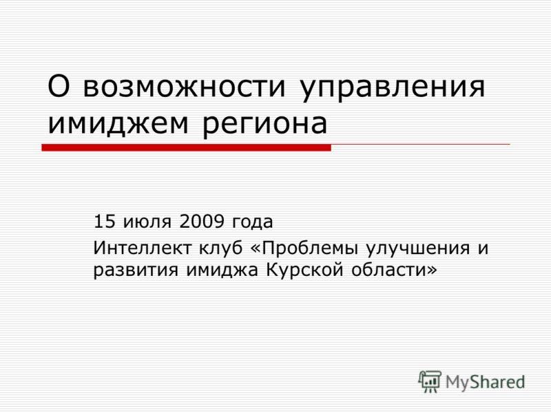 О возможности управления имиджем региона 15 июля 2009 года Интеллект клуб «Проблемы улучшения и развития имиджа Курской области»