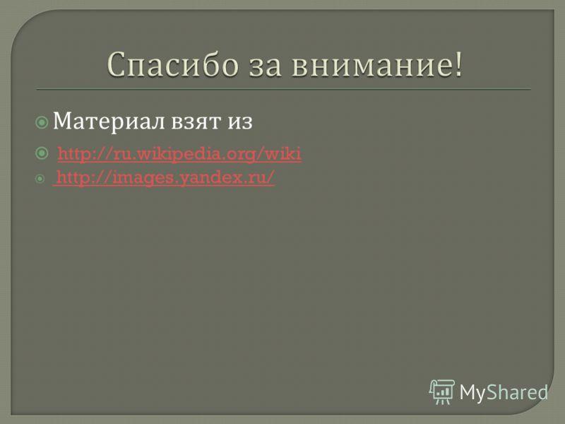 Материал взят из http://ru.wikipedia.org/wiki http://images.yandex.ru/ http://images.yandex.ru/