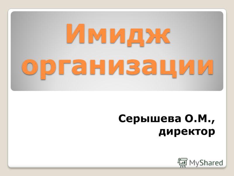 Имидж организации Серышева О.М., директор
