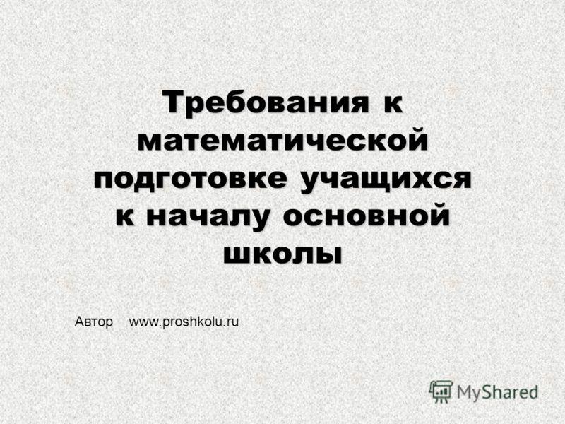 Требования к математической подготовке учащихся к началу основной школы Автор www.proshkolu.ru