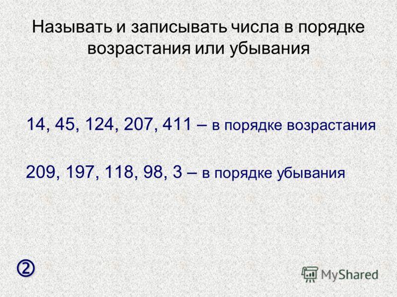 Называть и записывать числа в порядке возрастания или убывания 14, 45, 124, 207, 411 – в порядке возрастания 209, 197, 118, 98, 3 – в порядке убывания