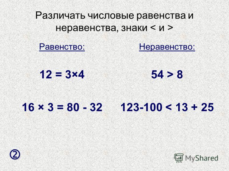 Различать числовые равенства и неравенства, знаки Равенство: 12 = 3×4 16 × 3 = 80 - 32 Неравенство: 54 > 8 123-100 < 13 + 25