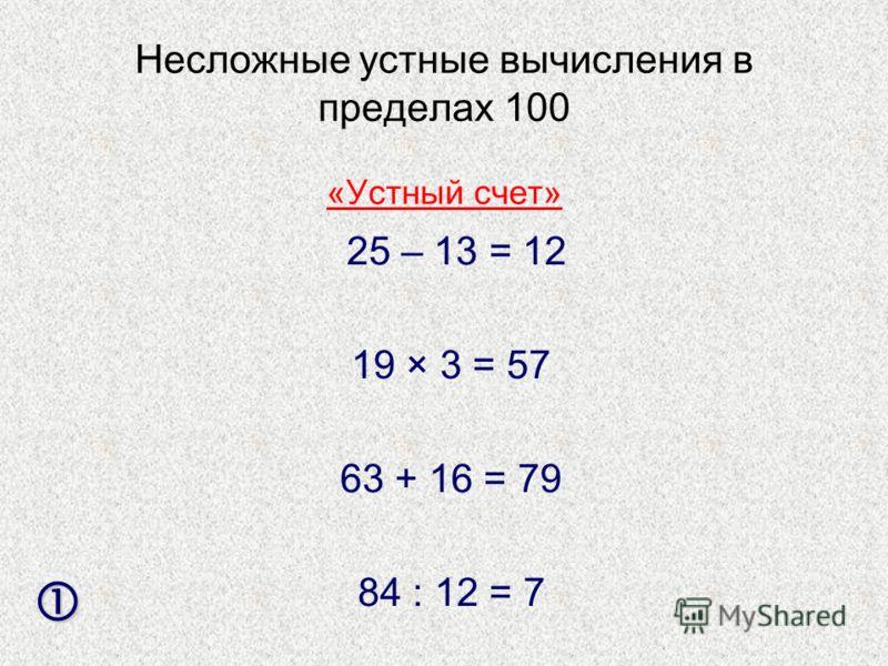 Несложные устные вычисления в пределах 100 25 – 13 = 12 19 × 3 = 57 63 + 16 = 79 84 : 12 = 7 «Устный счет»