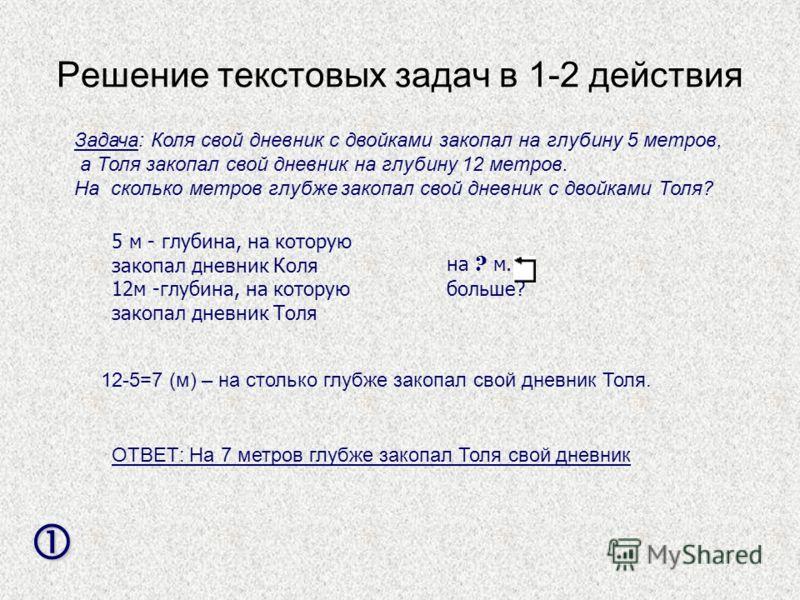 Решение текстовых задач в 1-2 действия Задача: Коля свой дневник с двойками закопал на глубину 5 метров, а Толя закопал свой дневник на глубину 12 метров. На сколько метров глубже закопал свой дневник с двойками Толя? 5 м - глубина, на которую закопа