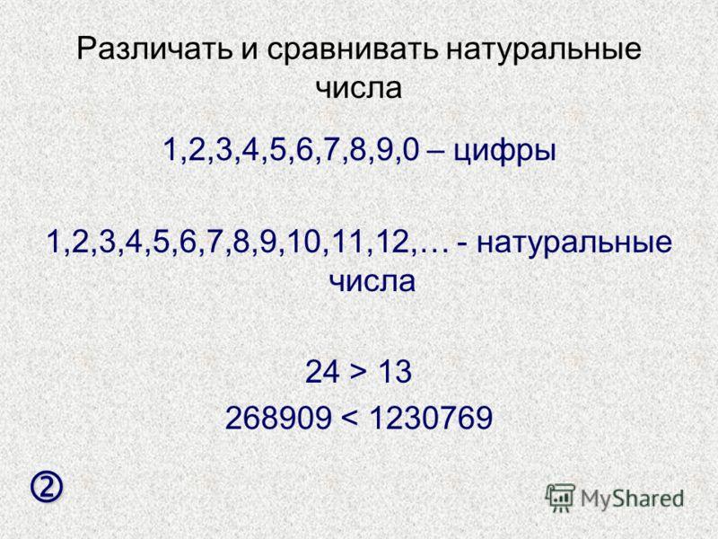 Различать и сравнивать натуральные числа 1,2,3,4,5,6,7,8,9,0 – цифры 1,2,3,4,5,6,7,8,9,10,11,12,… - натуральные числа 24 > 13 268909 < 1230769