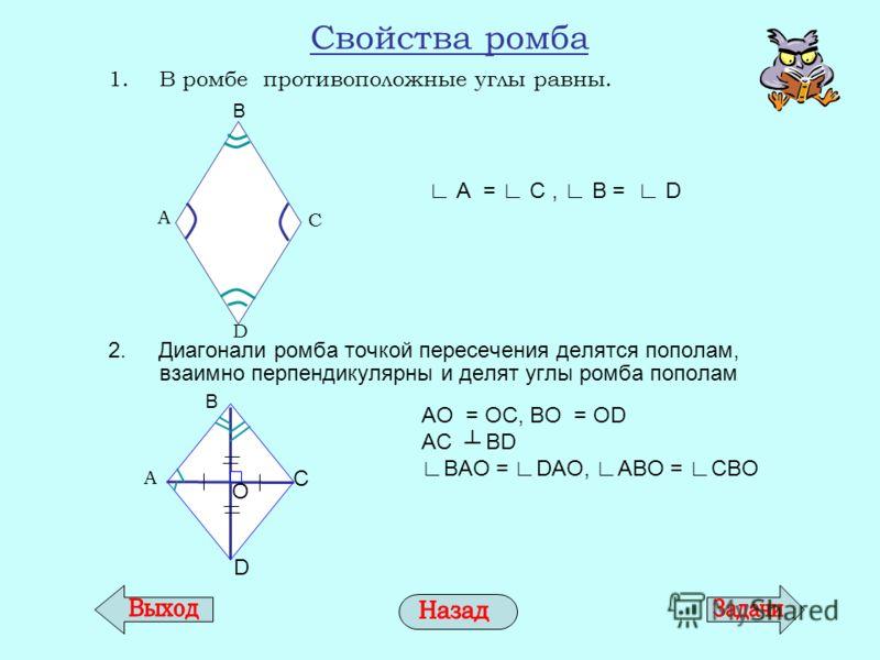 Свойства ромба 1.В ромбе противоположные углы равны. 2. Диагонали ромба точкой пересечения делятся пополам, взаимно перпендикулярны и делят углы ромба пополам А = С, В = D AО = ОC, BО = ОD AC BD BAO = DAO, ABO = CBO A C D B B A C D О