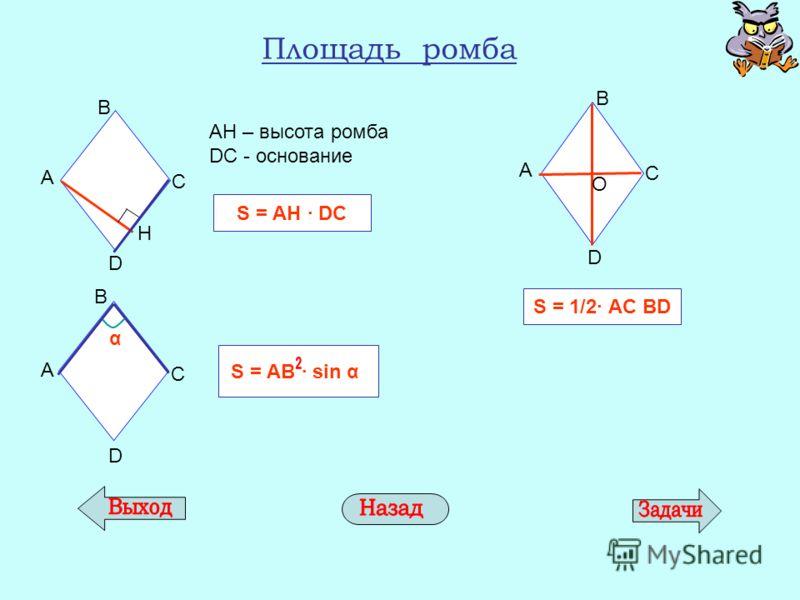 Площадь ромба АН – высота ромба DС - основание S = АH DС A D Н С В A D С В α S = АВ sin α А D O B C S = 1/2 АC BD