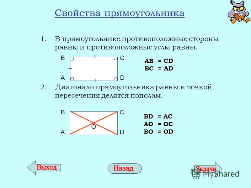 Свойства прямоугольника 1.В прямоугольнике противоположные стороны равны и противоположные углы равны. 2. Диагонали прямоугольника равны и точкой пересечения делятся пополам. AB = CD BC = AD BD = AC AО = ОC BО = ОD AD BCО AD BC