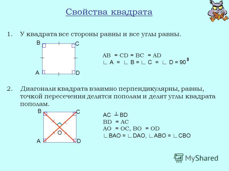 Свойства квадрата 1.У квадрата все стороны равны и все углы равны. 2. Диагонали квадрата взаимно перпендикулярны, равны, точкой пересечения делятся пополам и делят углы квадрата пополам. AB = CD = BC = AD А = В = С = D = 90 AC BD BD = AC AО = ОC, BО