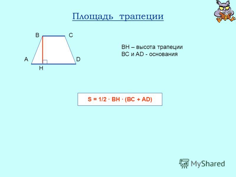 Площадь трапеции ВН – высота трапеции ВС и AD - основания S = 1/2 BH (ВС + AD) A BC D H
