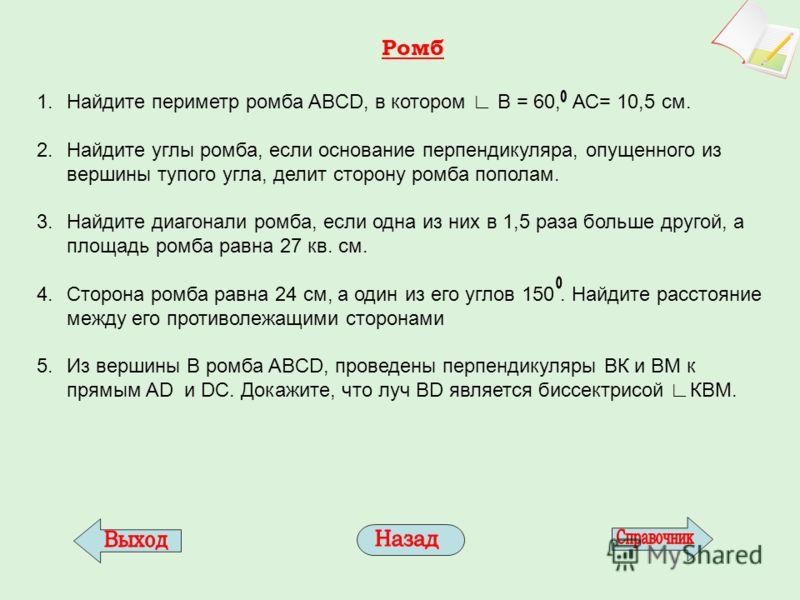 Ромб 1.Найдите периметр ромба ABCD, в котором В = 60, АС= 10,5 см. 2.Найдите углы ромба, если основание перпендикуляра, опущенного из вершины тупого у