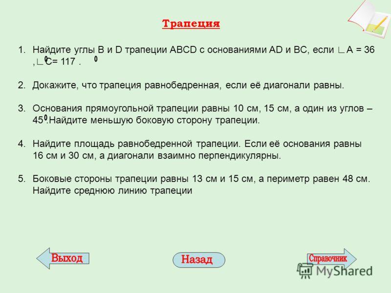 Трапеция 1.Найдите углы B и D трапеции ABCD с основаниями AD и BC, если А = 36,С= 117. 2.Докажите, что трапеция равнобедренная, если её диагонали равны. 3.Основания прямоугольной трапеции равны 10 см, 15 см, а один из углов – 45.Найдите меньшую боков