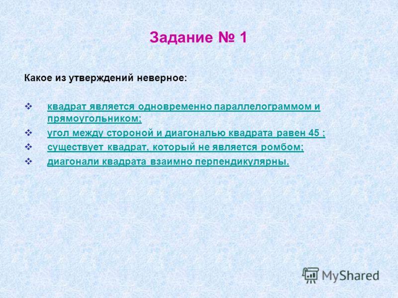Задание 1 Какое из утверждений неверное: квадрат является одновременно параллелограммом и прямоугольником; квадрат является одновременно параллелограммом и прямоугольником; угол между стороной и диагональю квадрата равен 45 ; существует квадрат, кото